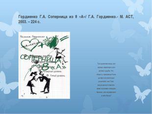Гордиенко Г.А. Соперница из 8 «А»/ Г.А. Гордиенко.- М. АСТ, 2003. – 224 с. Тр