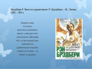 Бредбери Р. Вино из одуванчиков / Р. Бредбери. – М. ; Эксмо, 2005. – 384 с. В