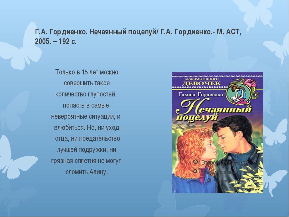 Г.А. Гордиенко. Нечаянный поцелуй/ Г.А. Гордиенко.- М. АСТ, 2005. – 192 с. То...