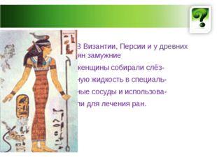 В Византии, Персии и у древних древних славян замужние женщины собирали слёз