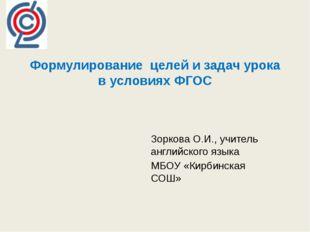 Формулирование целей и задач урока в условиях ФГОС  Зоркова О.И., учитель ан