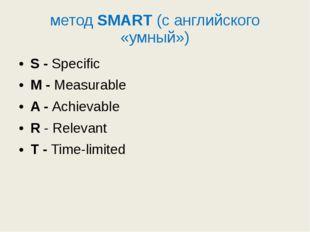 методSMART(с английского «умный») S - Specific M - Measurable A - Achievab
