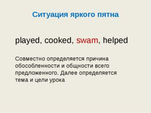 Ситуация яркого пятна played, cooked, swam, helped Совместно определяется при