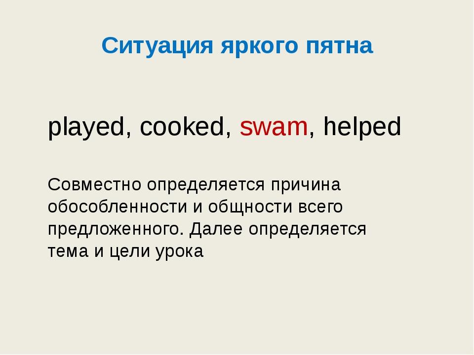 Ситуация яркого пятна played, cooked, swam, helped Совместно определяется при...