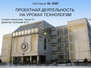 ГБОУ Школа № 1022 ПРОЕКТНАЯ ДЕЯТЕЛЬНОСТЬ НА УРОКАХ ТЕХНОЛОГИИ Учитель техноло