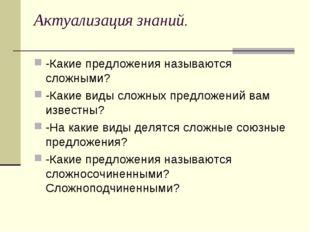 Актуализация знаний. -Какие предложения называются сложными? -Какие виды слож
