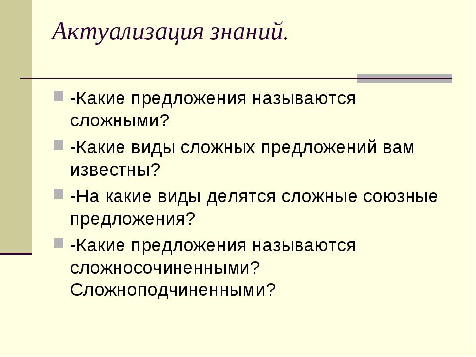 Актуализация знаний. -Какие предложения называются сложными? -Какие виды слож...