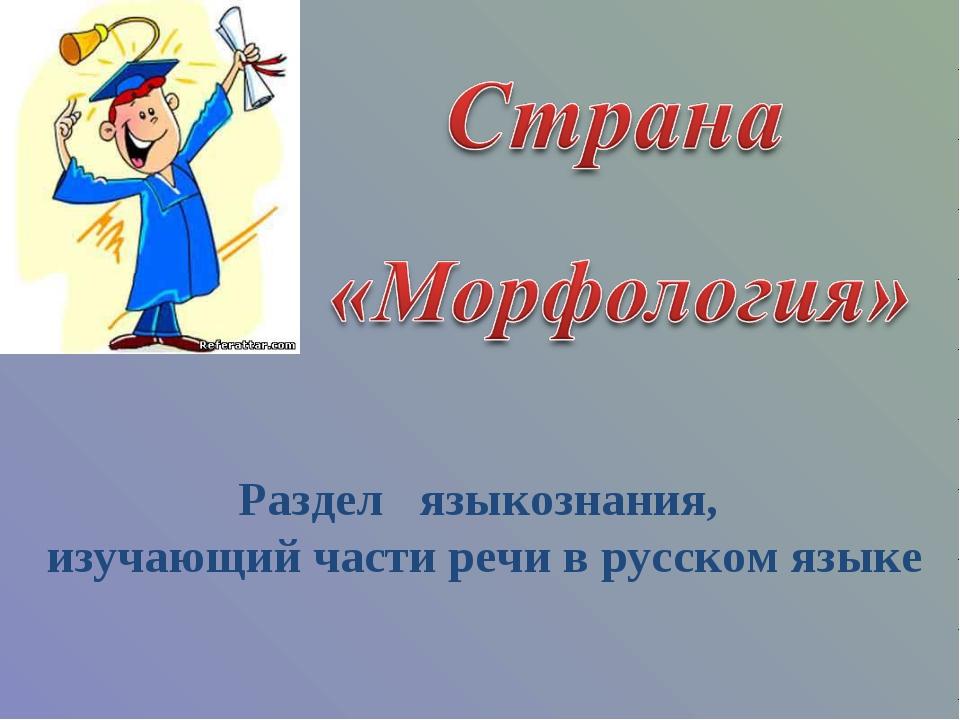 Раздел языкознания, изучающий части речи в русском языке