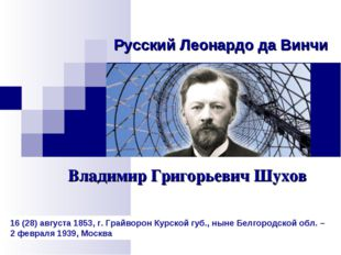 Владимир Григорьевич Шухов Русский Леонардо да Винчи 16 (28) августа 1853, г.