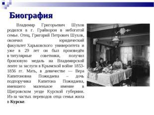 Биография Владимир Григорьевич Шухов родился в г. Грайворон в небогатой семье