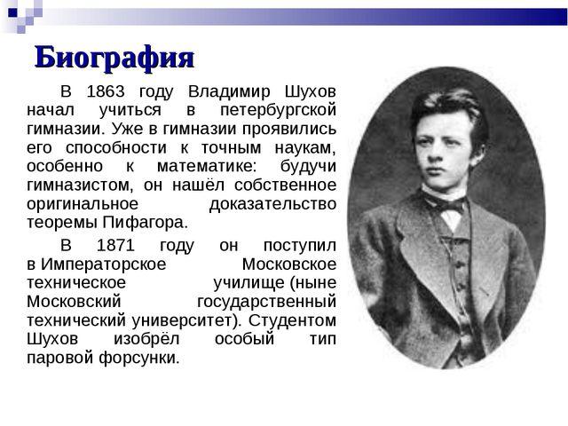 Биография В 1863 году Владимир Шухов начал учиться в петербургской гимназии....