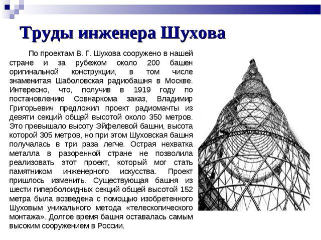 Труды инженера Шухова По проектам В.Г.Шухова сооружено в нашей стране и за...