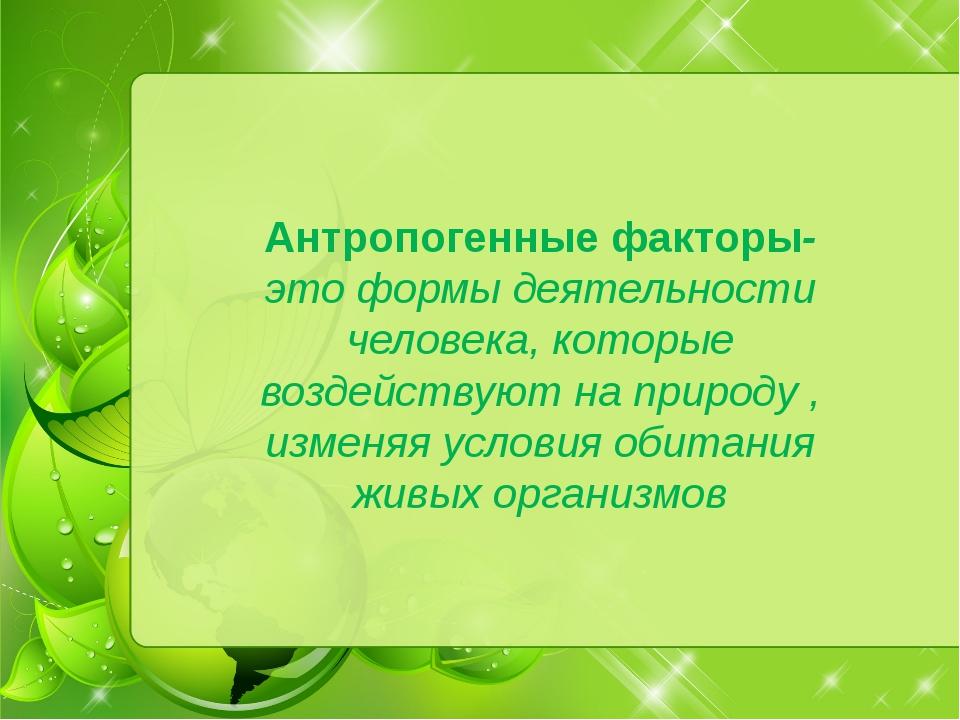 Антропогенные факторы- это формы деятельности человека, которые воздействуют...