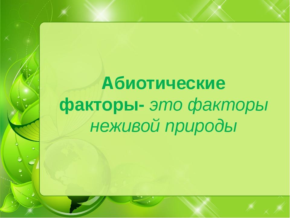 Абиотические факторы- это факторы неживой природы