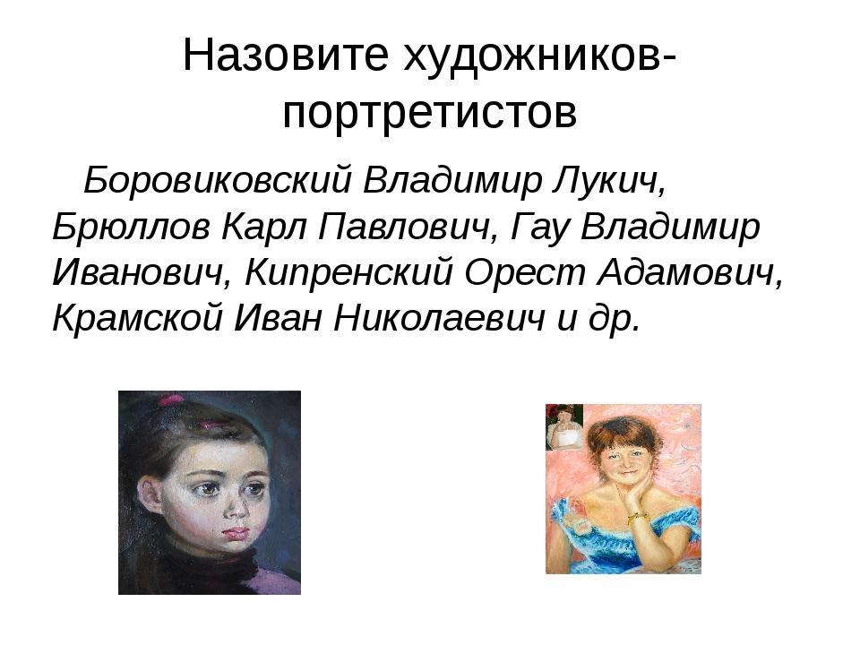 Назовите художников-портретистов Боровиковский Владимир Лукич, Брюллов Карл П...