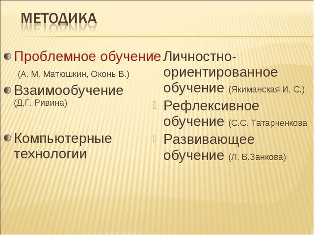 Проблемное обучение (А. М. Матюшкин, Оконь В.) Взаимообучение (Д.Г. Ривина) К...