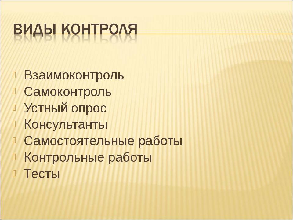Взаимоконтроль Самоконтроль Устный опрос Консультанты Самостоятельные работы...