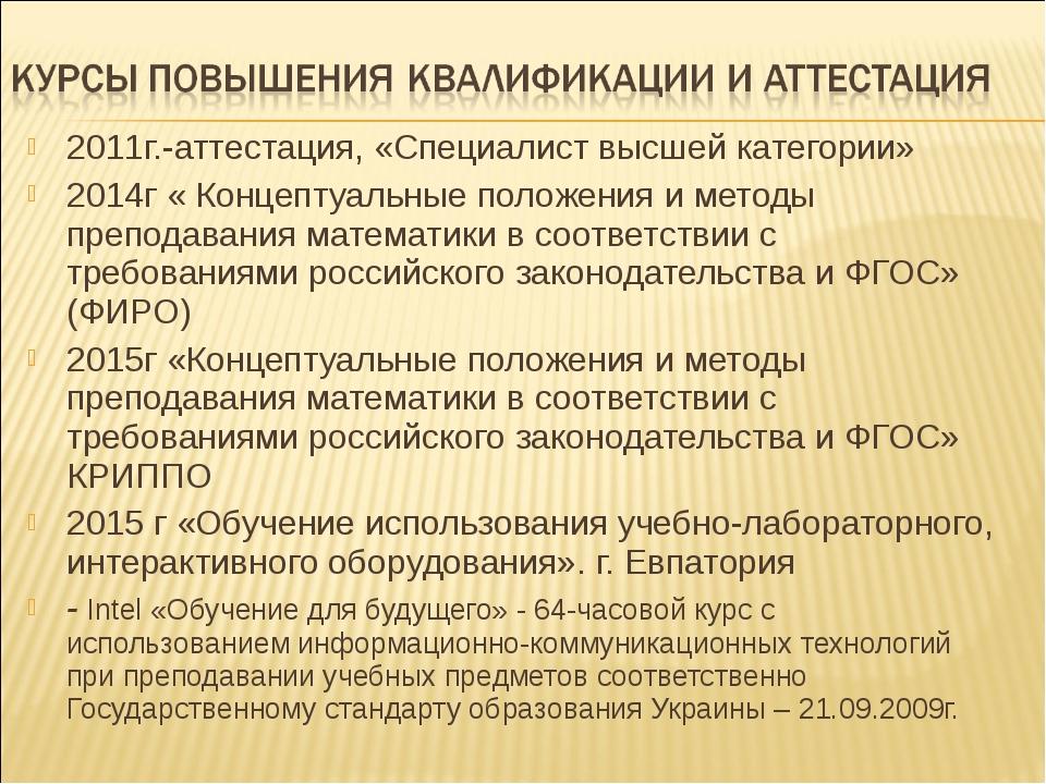 2011г.-аттестация, «Специалист высшей категории» 2014г « Концептуальные полож...