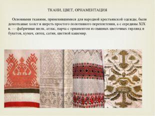 ТКАНИ, ЦВЕТ, ОРНАМЕНТАЦИЯ   Основными тканями, применявшимися для народной