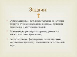 Образовательные: дать представление об истории развития русского народного ко