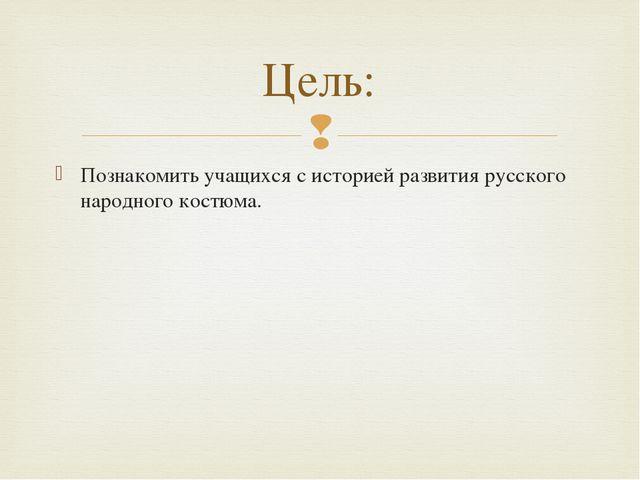 Познакомить учащихся с историей развития русского народного костюма. Цель: 