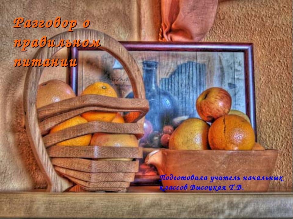 Разговор о правильном питании Подготовила учитель начальных классов Высоцкая...