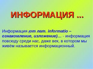 ИНФОРМАЦИЯ ... Информация (от лат. informatio – ознакомление, изложение)… - и