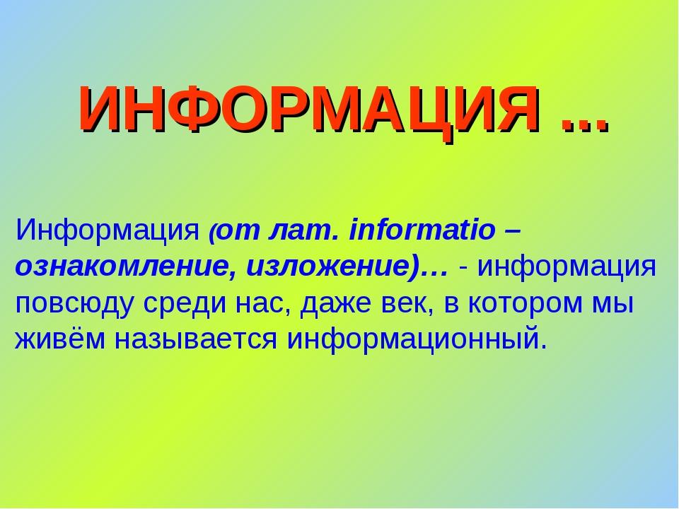 ИНФОРМАЦИЯ ... Информация (от лат. informatio – ознакомление, изложение)… - и...