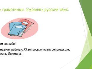 Быть грамотными, сохранять русский язык. Всем спасибо! Домашняя работа:с.73,в