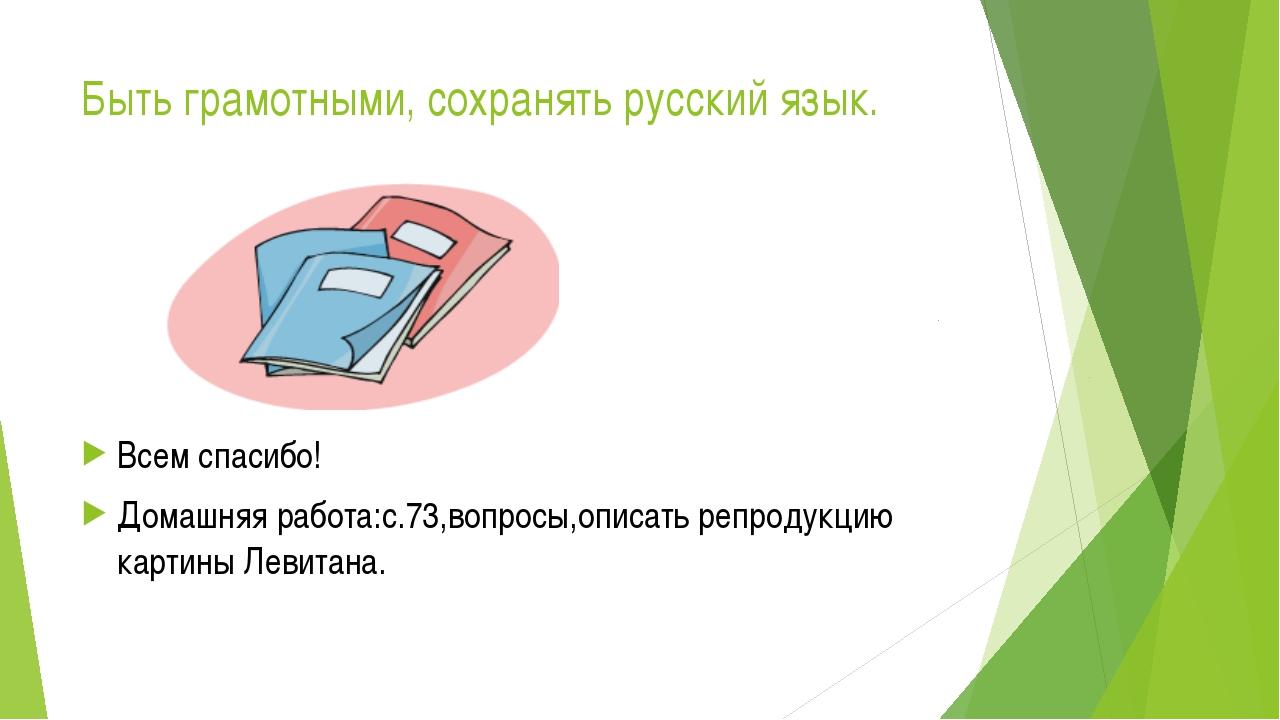 Быть грамотными, сохранять русский язык. Всем спасибо! Домашняя работа:с.73,в...