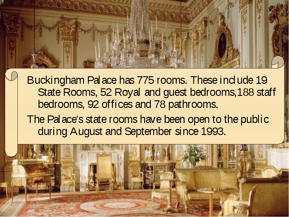 Buckingham Palace has 775 rooms. These include 19 State Rooms, 52 Royal and g...
