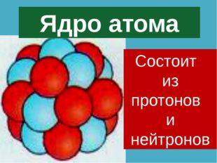 Ядро атома Состоит из протонов и нейтронов
