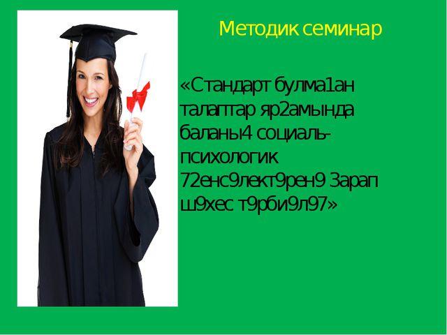 Методик семинар «Стандарт булма1ан талаптар яр2амында баланы4 социаль-психол...