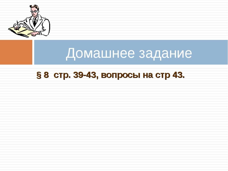 § 8 стр. 39-43, вопросы на стр 43. Домашнее задание