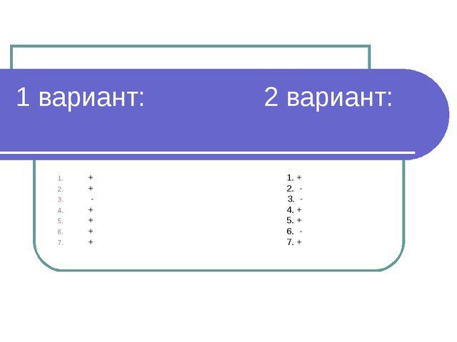 1 вариант: 2 вариант: + 1. + + 2. - - 3. - + 4. + + 5. + + 6. - + 7. +