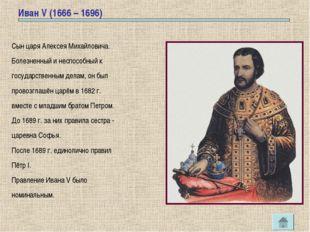 Иван V (1666 – 1696) Сын царя Алексея Михайловича. Болезненный и неспособный