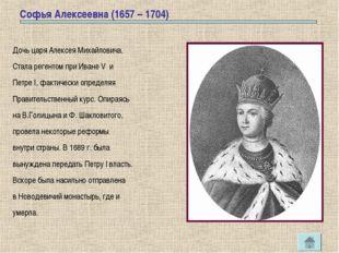 Софья Алексеевна (1657 – 1704) Дочь царя Алексея Михайловича. Стала регентом