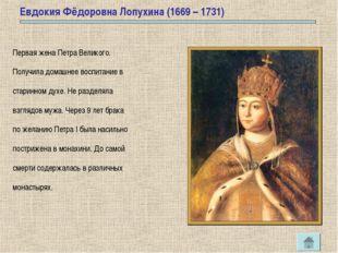 Евдокия Фёдоровна Лопухина (1669 – 1731) Первая жена Петра Великого. Получила