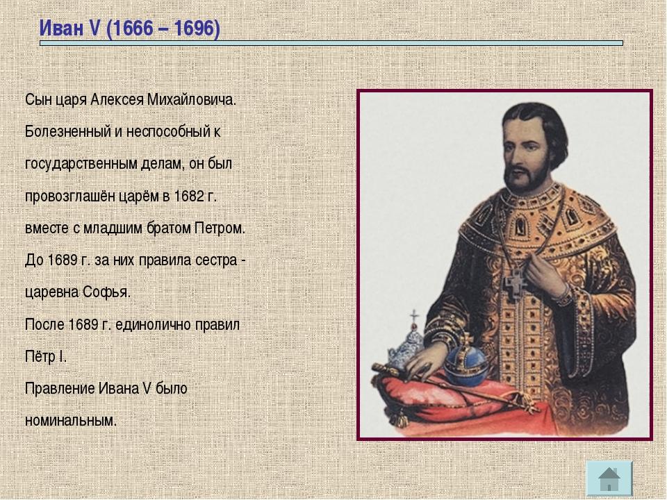 Иван V (1666 – 1696) Сын царя Алексея Михайловича. Болезненный и неспособный...