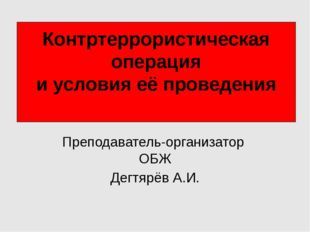 Контртеррористическая операция и условия её проведения Преподаватель-организа