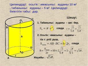 Цилиндрдің осьтік қимасының ауданы 10 м2 , табанының ауданы – 5 м2. Цилиндрді