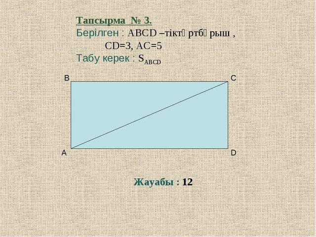 Тапсырма № 3. Берілген : ABCD –тіктөртбұрыш , CD=3, AC=5 Табу керек : SABCD Ж...