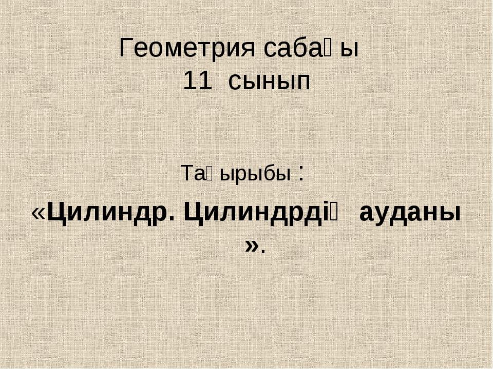 Геометрия сабағы 11 сынып Тақырыбы : «Цилиндр. Цилиндрдің ауданы ».