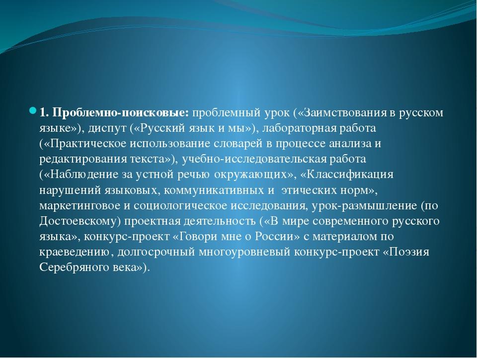 1. Проблемно-поисковые: проблемный урок («Заимствования в русском языке»), д...