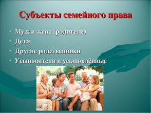 Субъекты семейного права Муж и жена (родители) Дети Другие родственники Усыно