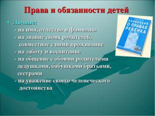 Права и обязанности детей Личные: - на имя, отчество и фамилию - на знание св