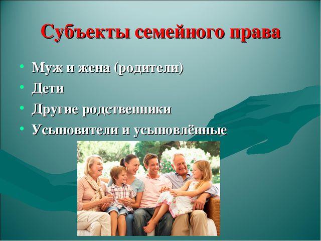 Субъекты семейного права Муж и жена (родители) Дети Другие родственники Усыно...