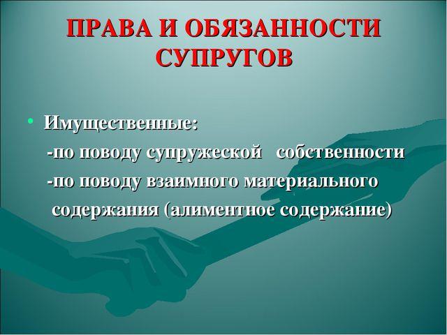 ПРАВА И ОБЯЗАННОСТИ СУПРУГОВ Имущественные: -по поводу супружеской собственно...