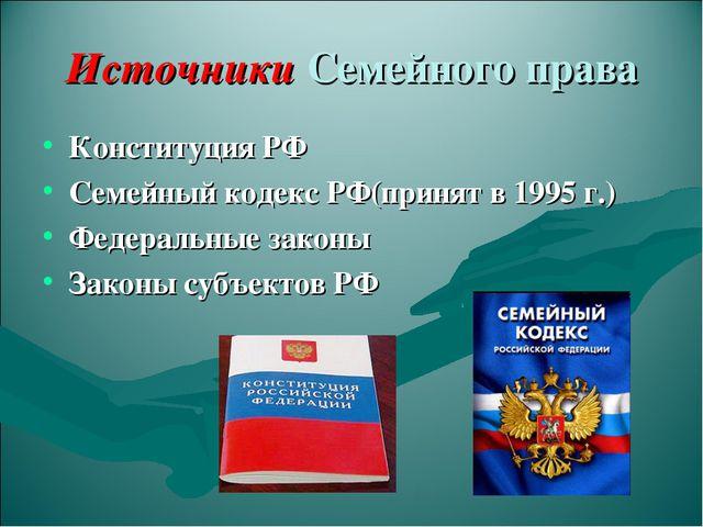 Источники Семейного права Конституция РФ Семейный кодекс РФ(принят в 1995 г.)...