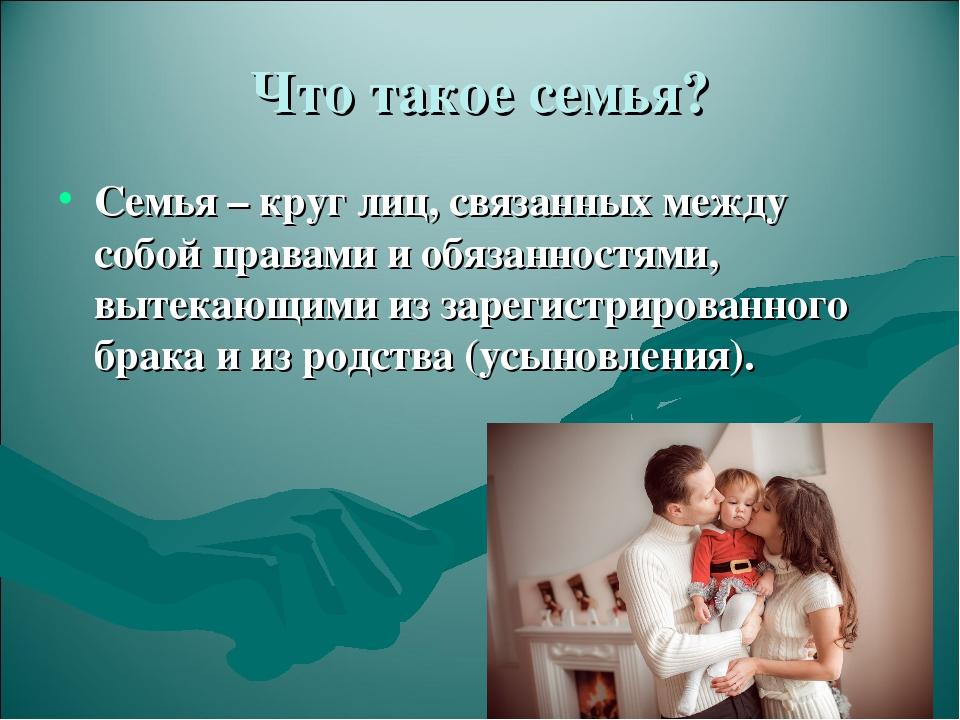Что такое семья? Семья – круг лиц, связанных между собой правами и обязанност...